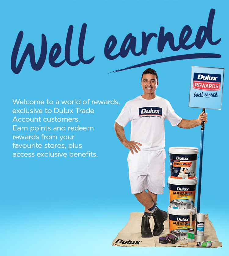 Well earned! Welcome to a world of rewards, exclusive to Dulux Trade Account customers. Earn points and redeem rewards from your favourite stores, plus access exclusive benefits.