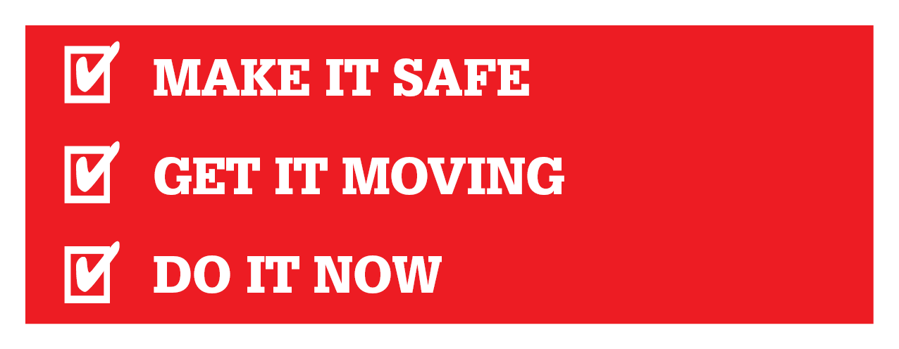 Make it Safe; Get It Moving; Do it Now