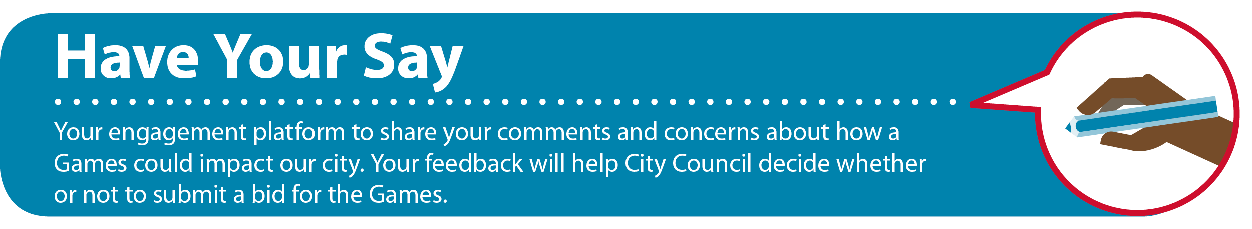 Have your say, your engagement platform to share your comments and concerns about how a Games could impact our city.