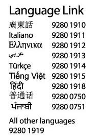 Language Link: Cantonese  9280 1910  Italian  9280 1911  Greek  9280 1912  Arabic  9280 1913  Turkish  9280 1914  Vietnamese  9280 1915  Hindi  9280 1918  Mandarin  9280 0750  Punjabi  9280 0751  All other languages  9280 1919