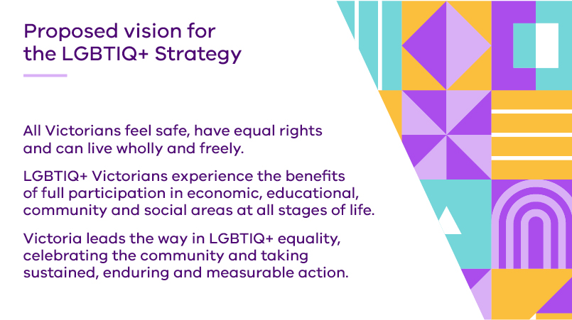 Proposed vision for the LGBTIQ+ Strategy: All Victorians feel safe, have equal rights and can live wholly and freely. LGBTIQ+ Victorians experience the benefits of full participation in economic, educational, community and social areas at all stages of life. Victoria leads the way in LGBTIQ+ equality, celebrating the community and taking sustained, enduring and measurable action.